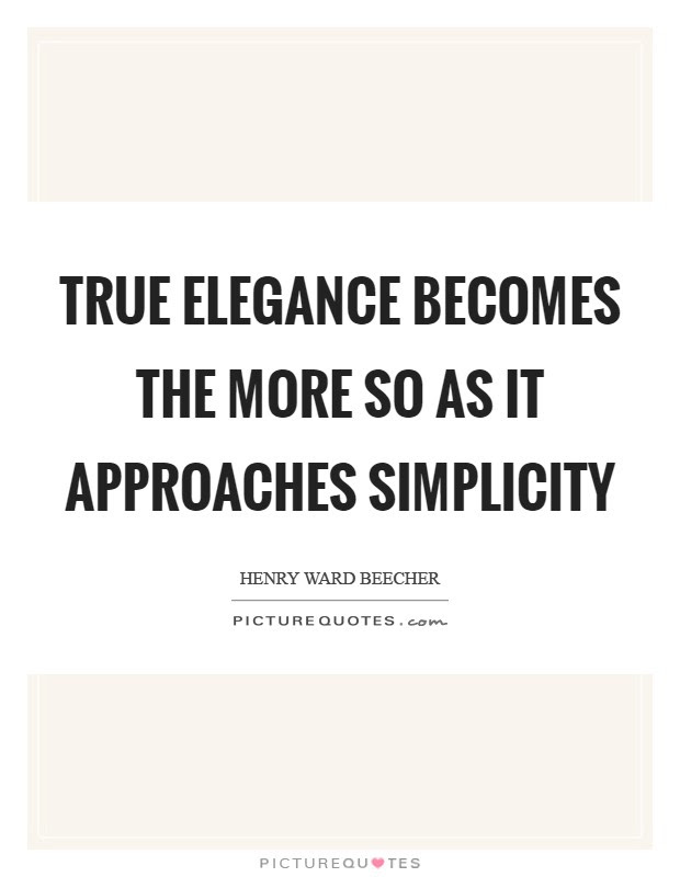 True Elegance Becomes The More So As It Approaches Simplicity
