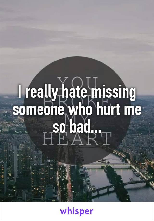 I Really Hate Missing Someone Who Hurt Me So Bad