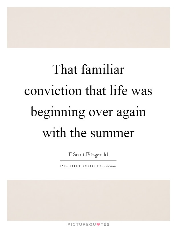 That Familiar Conviction That Life Was Beginning Over Again With