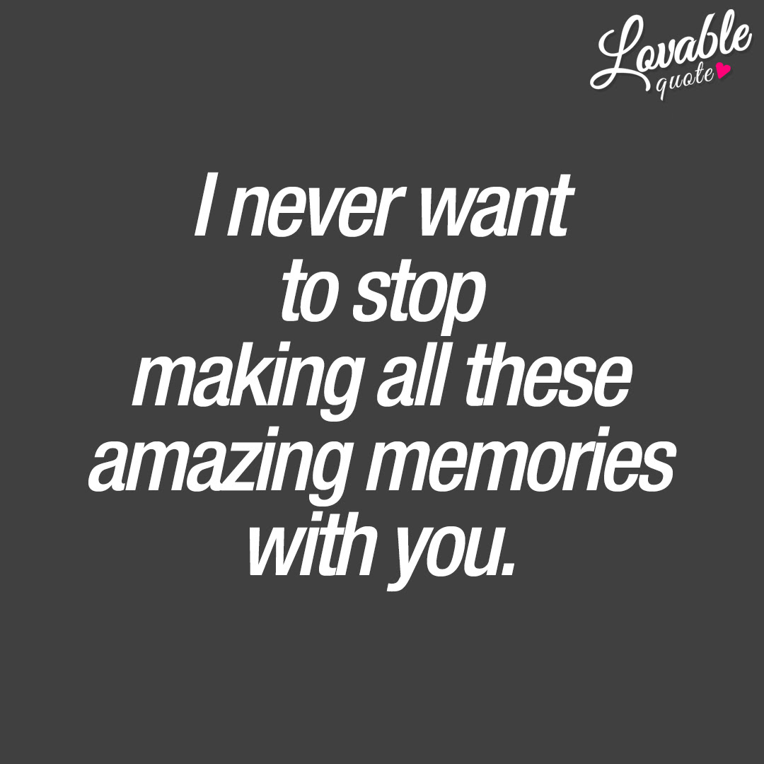 Cute Quotes I Never Want To Stop Making All These Amazing Memories