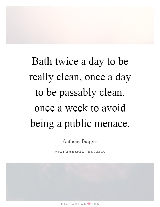 Bath Twice A Day To Be Really Clean Once A Day To Be Passably
