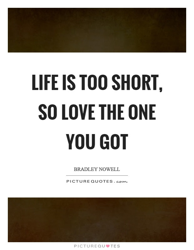 Life Is Too Short So Love The One You Got Picture Quotes