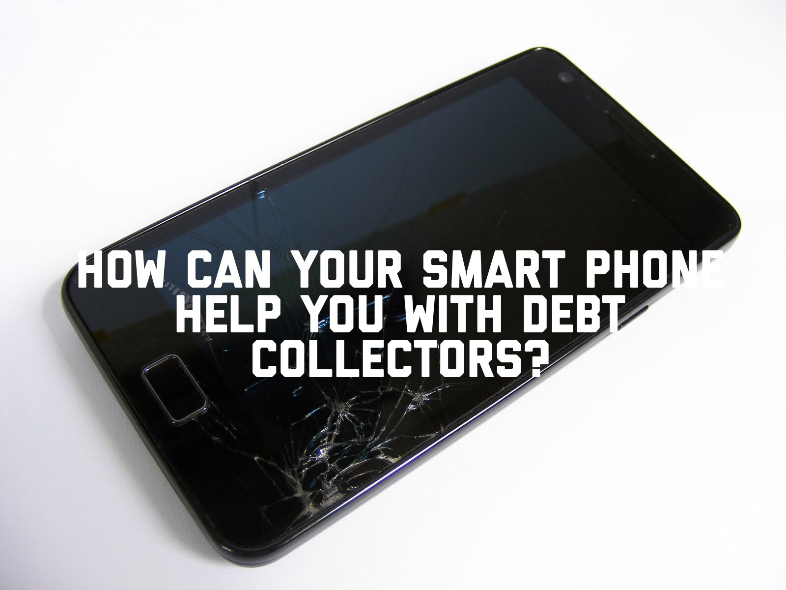 How Can Your Smart Phone Help You With Debt Collectors