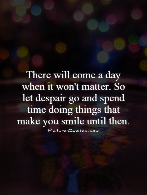 There Will Come A Day When It Wont Matter So Let Despair Go