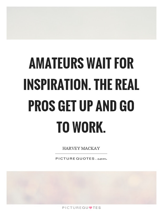 Amateurs Wait For Inspiration The Real Pros Get Up And Go To