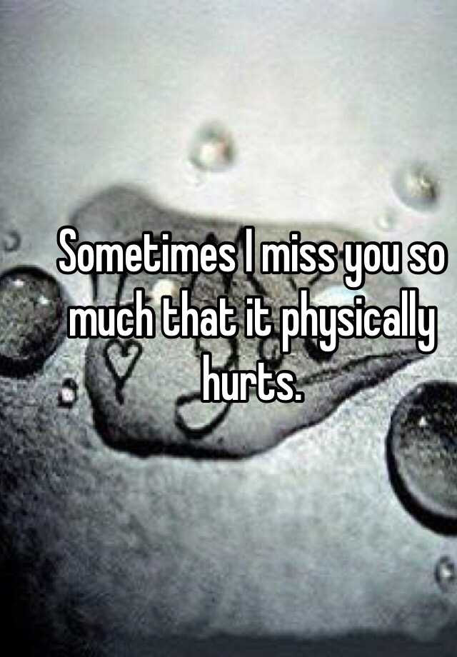 Sometimes I Miss You So Much That It Physically Hurts