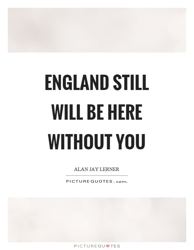 England Still Will Be Here Without You Picture Quotes
