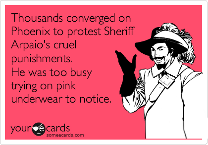 someecards.com - Thousands converged on Phoenix to protest Sheriff Arpaio's cruel punishments. He was too busy trying on pink underwear to notice.
