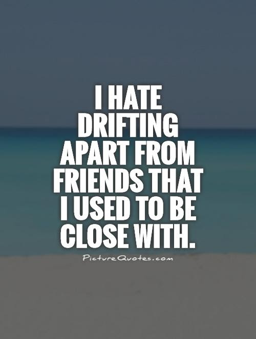 I Hate Drifting Apart From Friends That I Used To Be Close With