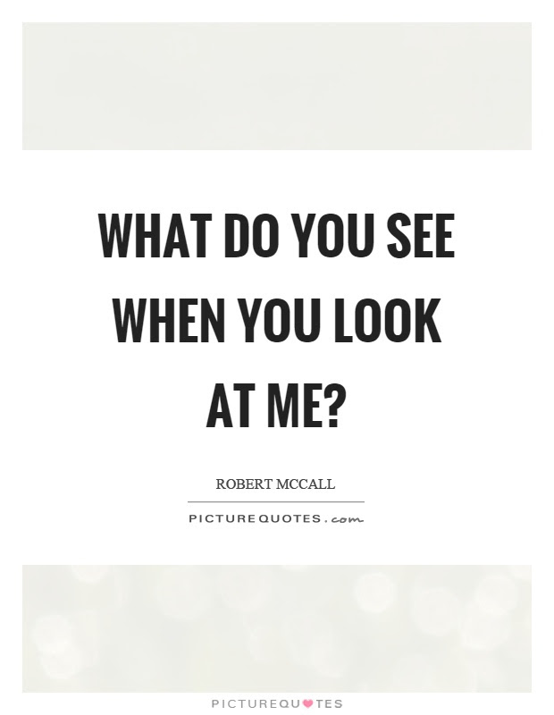 What Do You See When You Look At Me Picture Quotes
