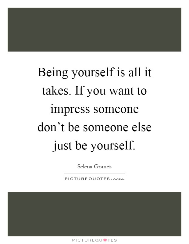 Being Yourself Is All It Takes If You Want To Impress Someone