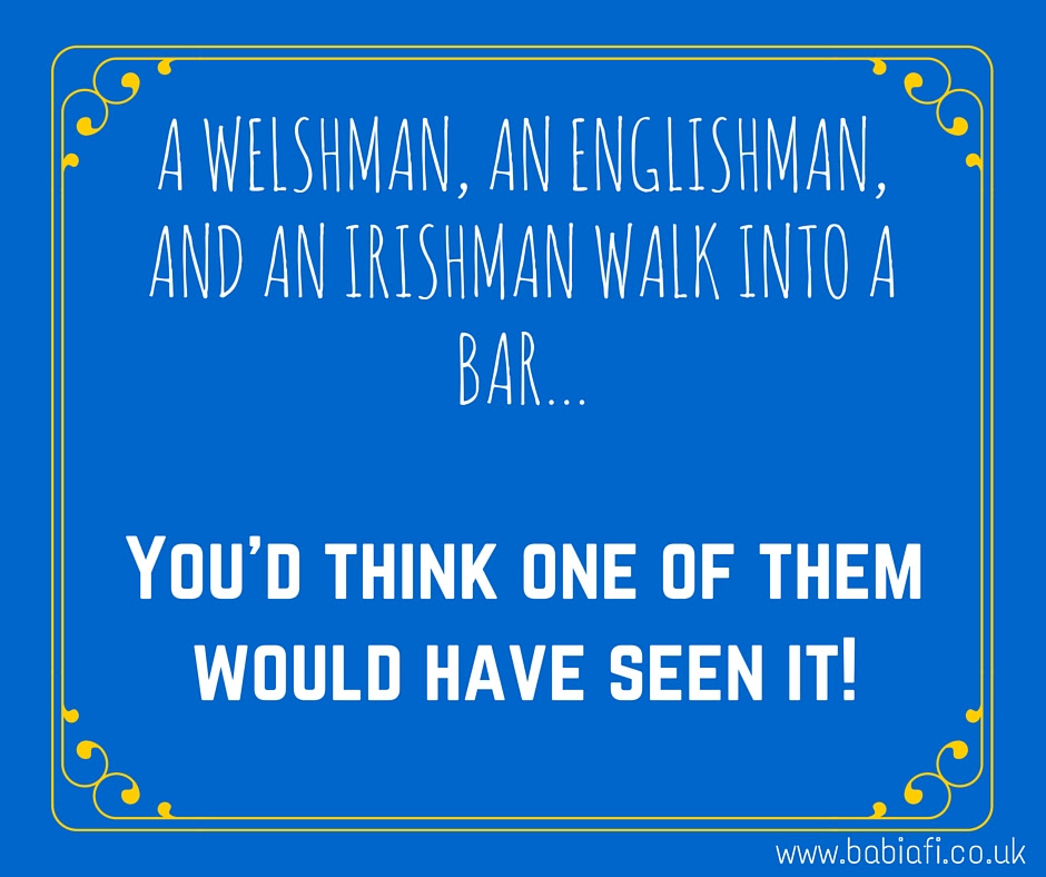 A Welshman, an Englishman and an Irishman walk into a bar... You'd think one of them would have seen it!