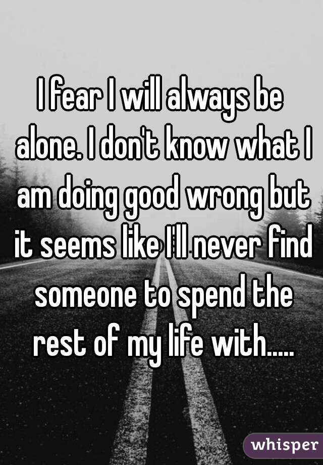 I Fear I Will Always Be Alone I Dont Know What I Am Doing Good