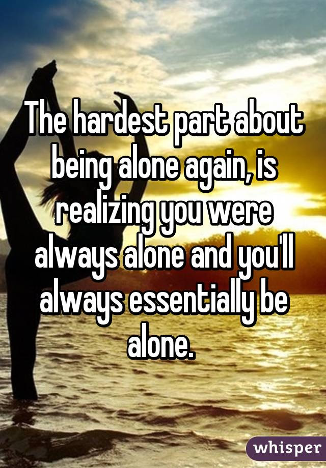 The Hardest Part About Being Alone Again Is Realizing You Were