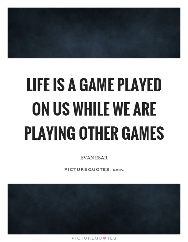 Life Is A Game Played On Us While We Are Playing Other Games