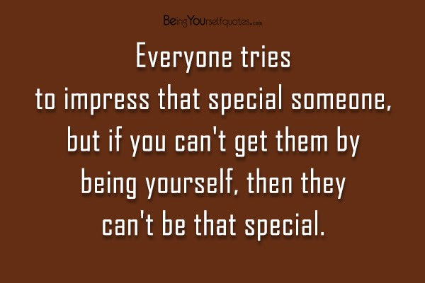 Everyone Tries To Impress That Special Someone Being Yourself Quotes