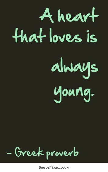 Greek Proverb Picture Quotes A Heart That Loves Is Always Young