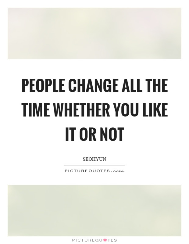 People Change All The Time Whether You Like It Or Not Picture Quotes