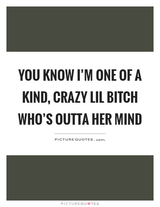 You Know Im One Of A Kind Crazy Lil Bitch Whos Outta Her Mind
