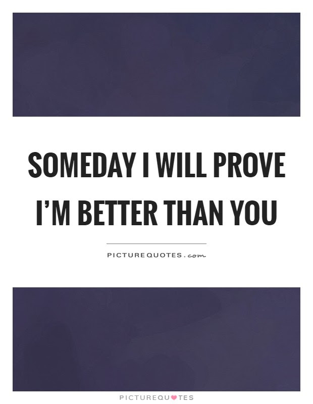 Someday I Will Prove Im Better Than You Picture Quotes