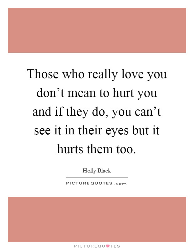 Those Who Really Love You Dont Mean To Hurt You And If They Do
