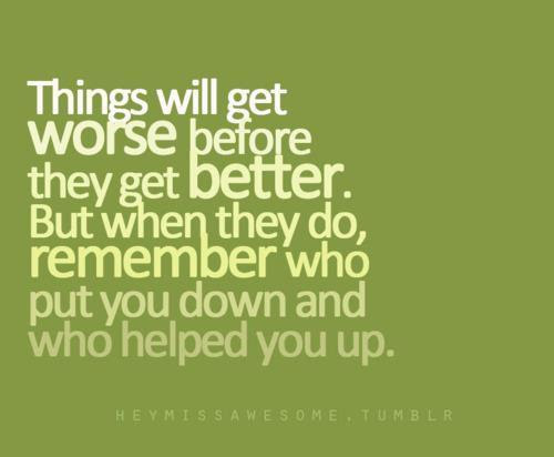 Things Get Worse Before They Get Better Quotes Quotations Sayings