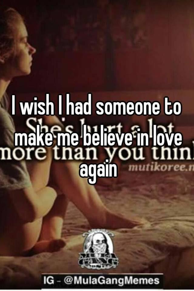 I Wish I Had Someone To Make Me Believe In Love Again