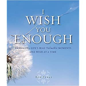 I Wish You Enough: Embracing Life's Most Valuable Moments...One Wish at a Time