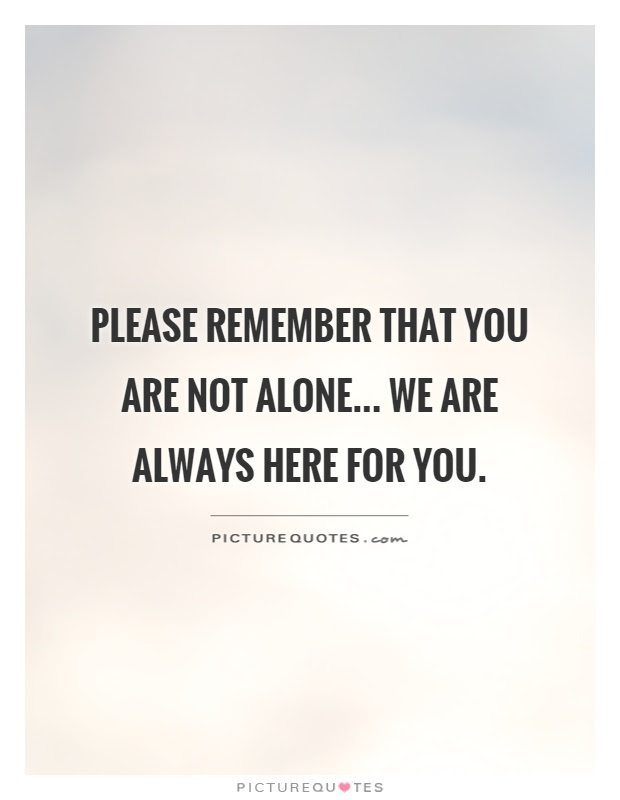 Please Remember That You Are Not Alone We Are Always Here For