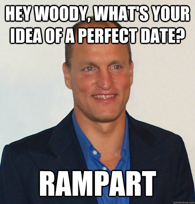 Hey Woody Whats Your Idea Of A Perfect Date Rampart Scumbag