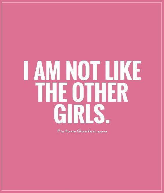 I Am Not Like The Other Girls Picture Quotes