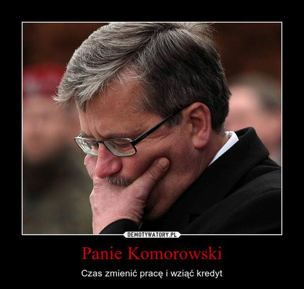 Panie Komorowski – Czas zmienić pracę i wziąć kredyt
