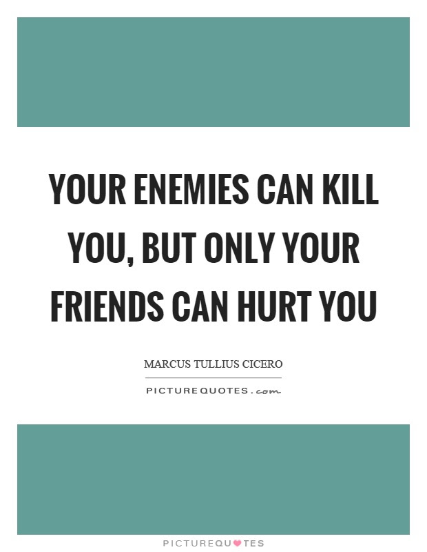 Your Enemies Can Kill You But Only Your Friends Can Hurt You
