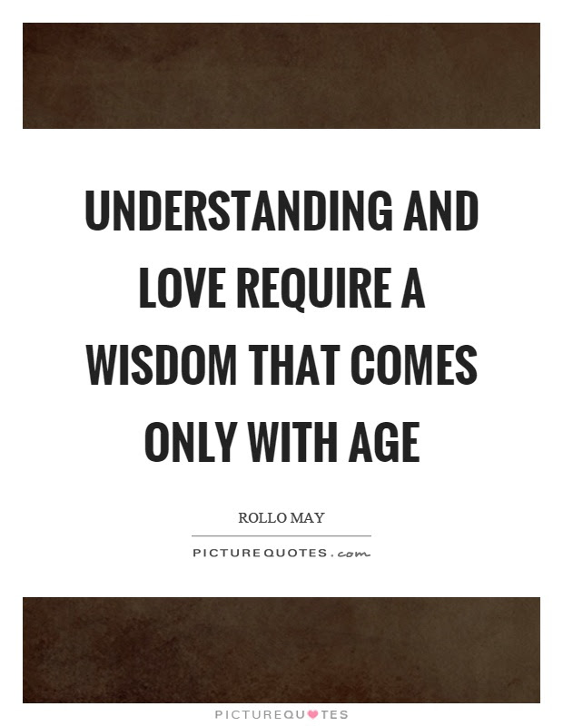 Understanding And Love Require A Wisdom That Comes Only With Age