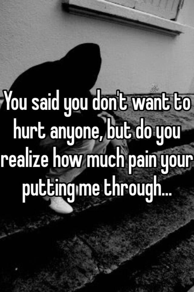 You Said You Dont Want To Hurt Anyone But Do You Realize How Much