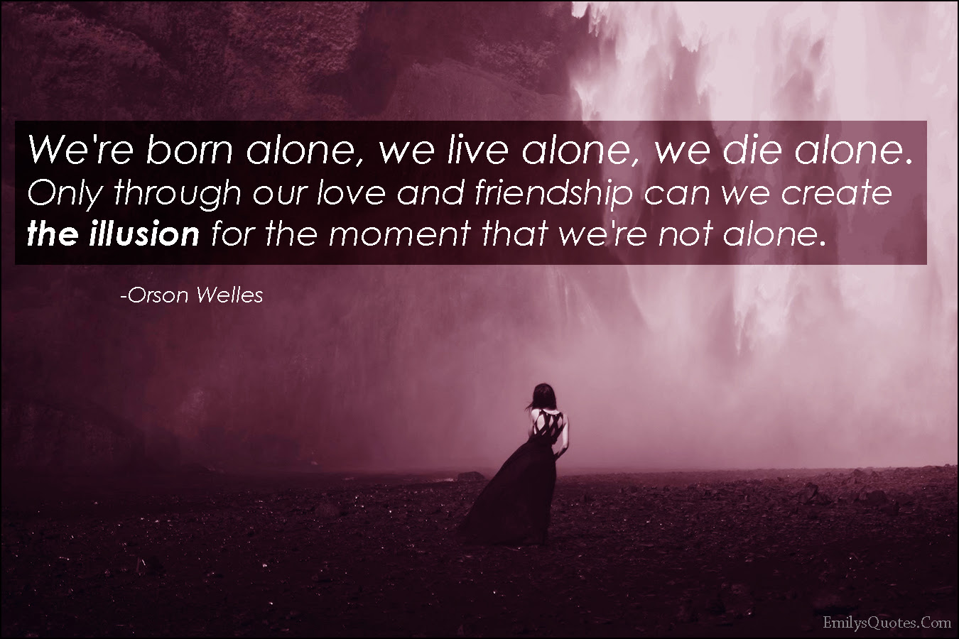 Were Born Alone We Live Alone We Die Alone Only Through