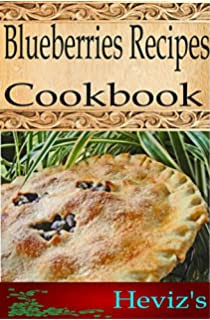 Blueberries Recipes 101. Delicious, Nutritious, Low Budget, Mouth Watering Blueberries Recipes Cookbook