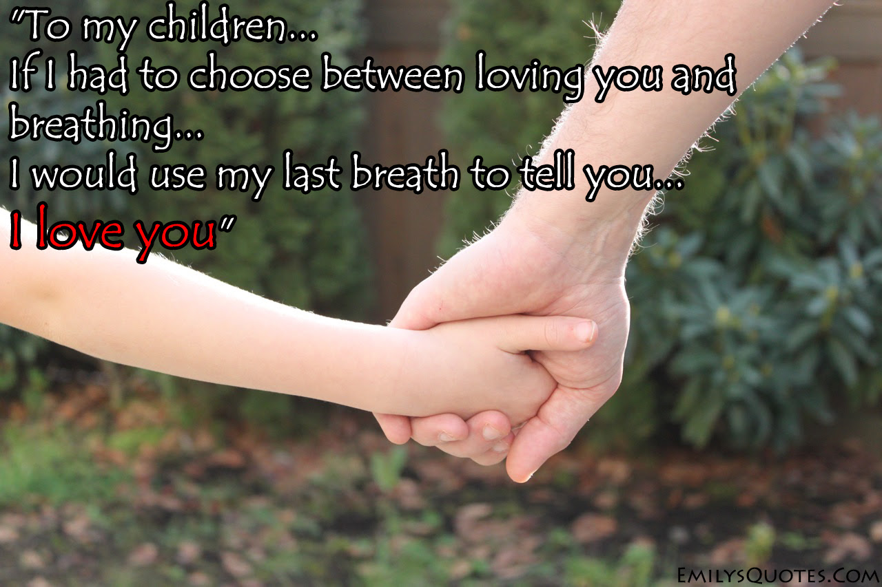 To My Children If I Had To Choose Between Loving You And Breathing