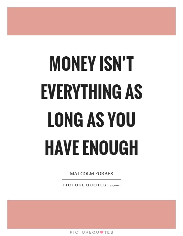 Money Isnt Everything As Long As You Have Enough Picture Quotes