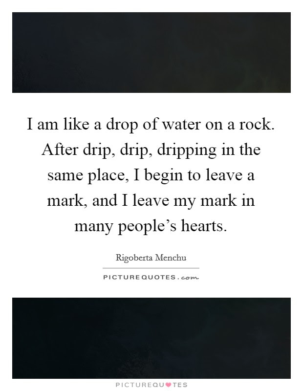 I Am Like A Drop Of Water On A Rock After Drip Drip Dripping