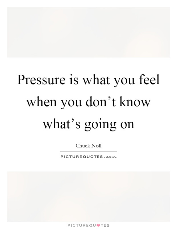 Pressure Is What You Feel When You Dont Know Whats Going On