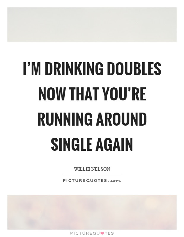 Im Drinking Doubles Now That Youre Running Around Single Again