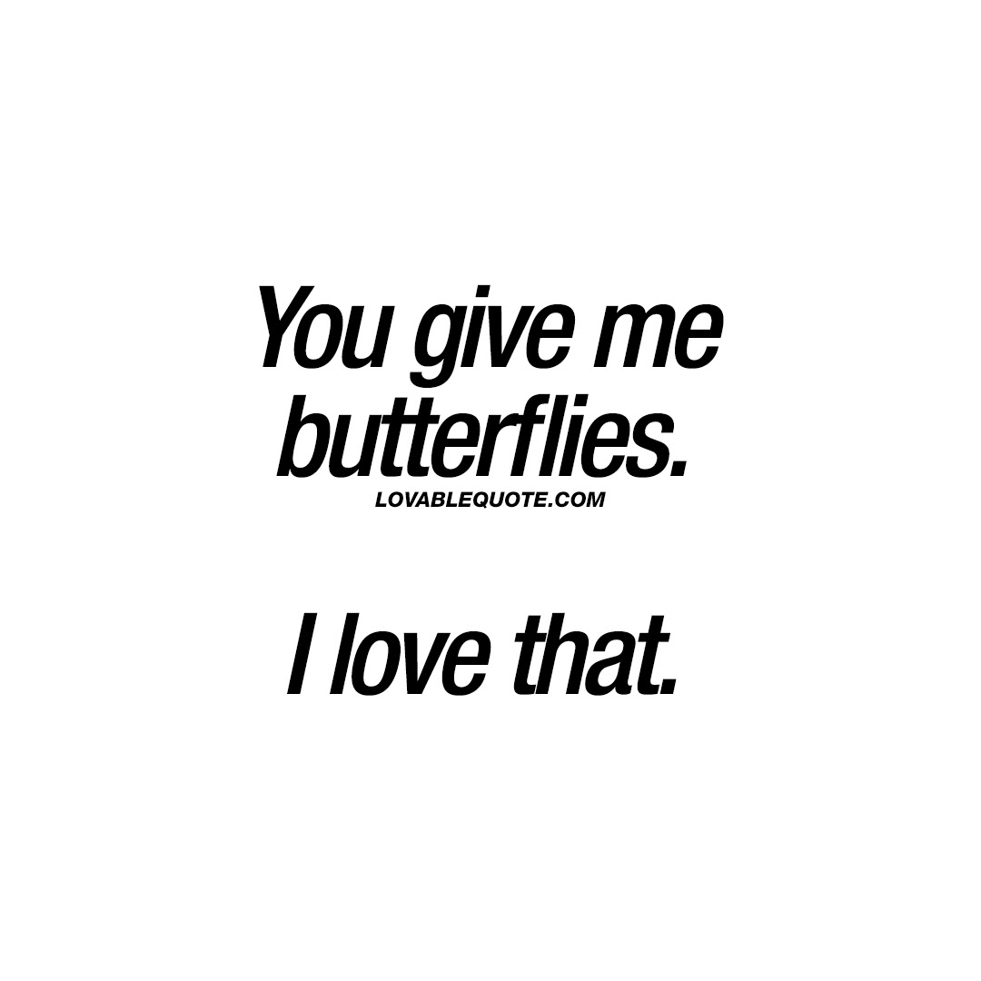 Butterflies Quotes You Give Me Butterflies I Love That