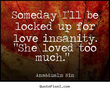 Quote About Love Someday Ill Be Locked Up For Love Insanity She