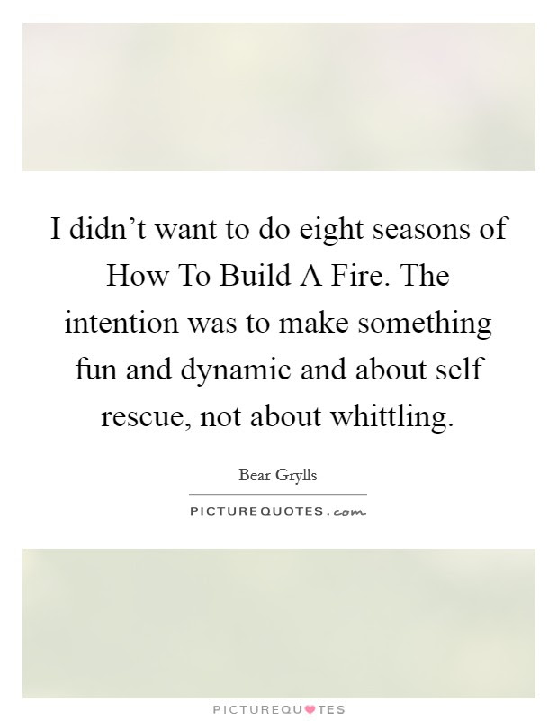I Didnt Want To Do Eight Seasons Of How To Build A Fire The