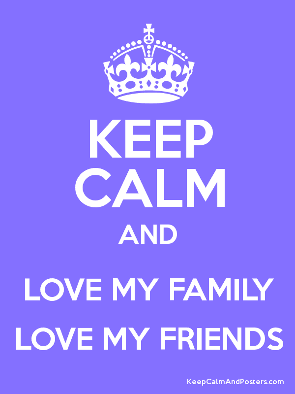 Keep Calm And Love My Family Love My Friends Keep Calm And Posters