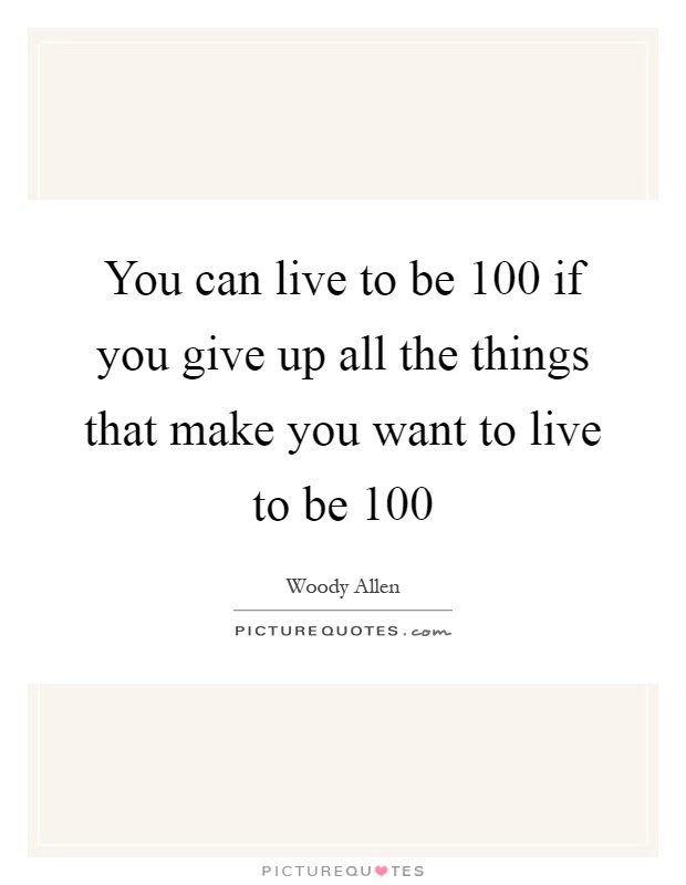 You Can Live To Be 100 If You Give Up All The Things That Make