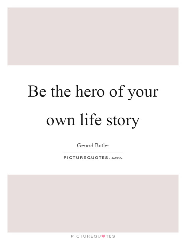 Be The Hero Of Your Own Life Story Picture Quotes