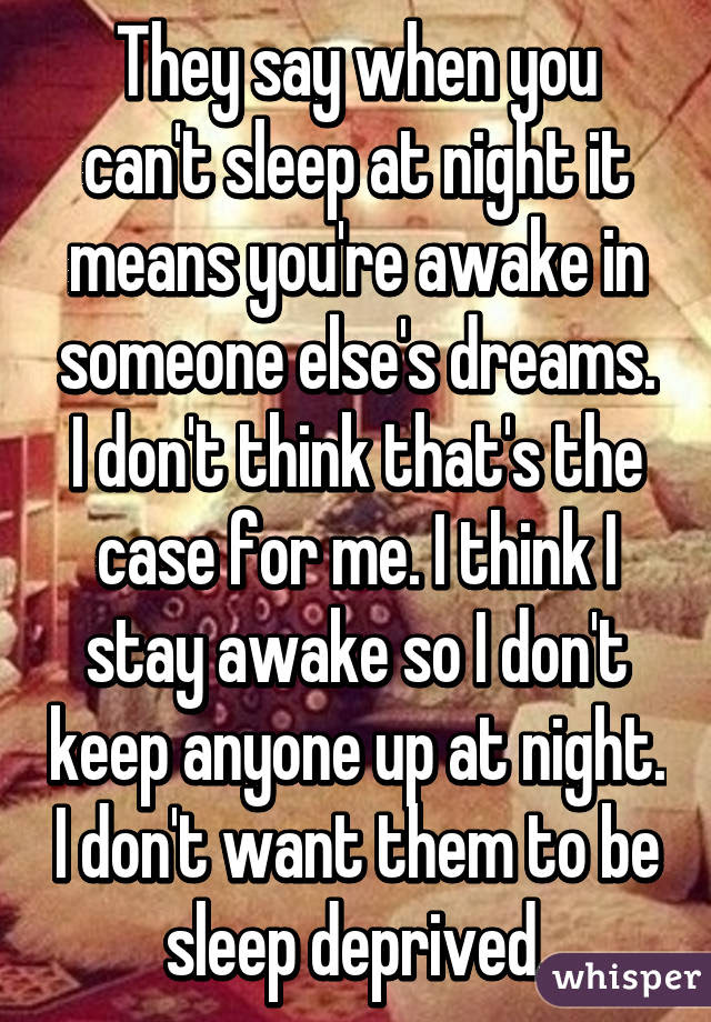 They Say When You Cant Sleep At Night It Means Youre Awake In