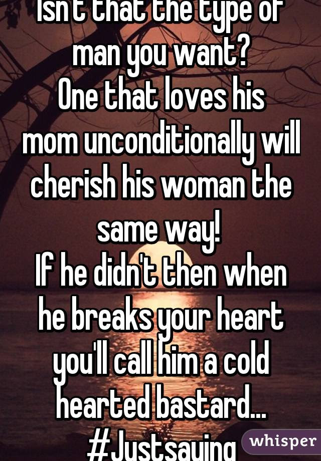 Isnt That The Type Of Man You Want One That Loves His Mom